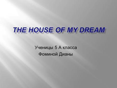 Ученицы 5 А класса Фоминой Дианы. This is a house of my dream. There are ten rooms in it. There are two living-rooms, three bedrooms, a kitchen, a toilet,
