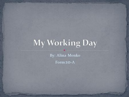 By: Alina Monko Form: 10 -A. I'd like to describe you my working day. All the days looked very much the same.