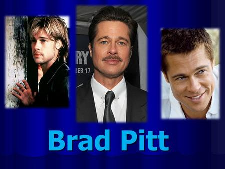 Brad Pitt My favourite actor is Brad Pitt. Early life William Bradley Pitt was born on the 18 th of December 1963 in Shony, USA, in a religious family.