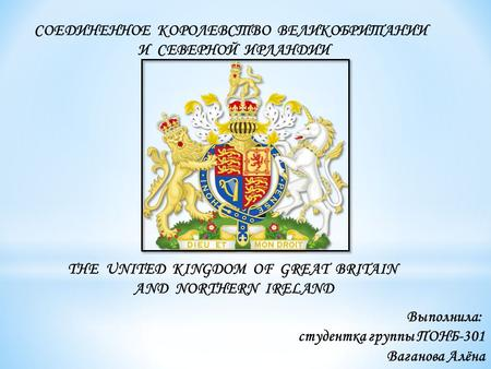 THE UNITED KINGDOM OF GREAT BRITAIN AND NORTHERN IRELAND СОЕДИНЕННОЕ КОРОЛЕВСТВО ВЕЛИКОБРИТАНИИ И СЕВЕРНОЙ ИРЛАНДИИ Выполнила: студентка группы ПОНБ-301.