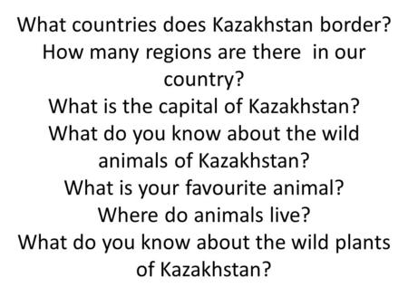 What countries does Kazakhstan border? How many regions are there in our country? What is the capital of Kazakhstan? What do you know about the wild animals.