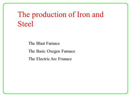 The production of Iron and Steel The Blast Furnace The Basic Oxegen Furnace The Electric Arc Frunace.
