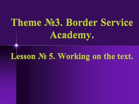 Theme 3. Border Service Academy. Lesson 5. Working on the text.