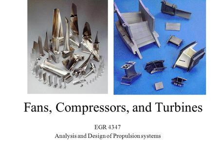 Fans, Compressors, and Turbines EGR 4347 Analysis and Design of Propulsion systems.