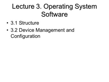 Lecture 3. Operating System Software 3.1 Structure 3.2 Device Management and Configuration.