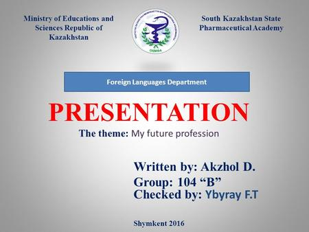 PRESENTATION The theme: My future profession Written by: Akzhol D. Group: 104 B Checked by: Ybyray F.T Ministry of Educations and Sciences Republic of.