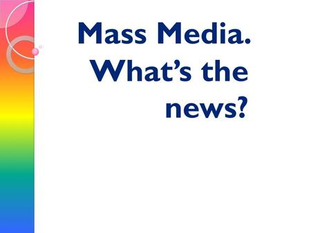Mass Media. Whats the news?. The mass media play an important part in our lives. Newspaper, radio and especially TV inform us of what is going on in this.