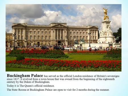 Buckingham Palace has served as the official London residence of Britain's sovereigns since It evolved from a town house that was owned from the.