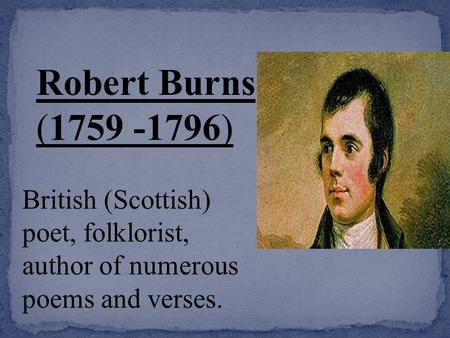 Robert Burns ( ) British (Scottish) poet, folklorist, author of numerous poems and verses.