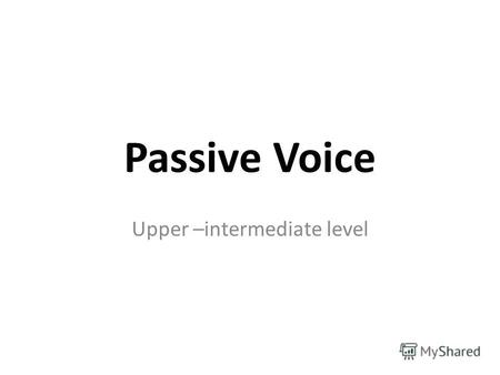 Passive Voice Upper –intermediate level. Active Voice Если подлежащее обозначает лицо или предмет, совершающий действие, то глагол употребляется в форме.