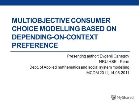 MULTIOBJECTIVE CONSUMER CHOICE MODELLING BASED ON DEPENDING-ON-CONTEXT PREFERENCE Presenting author: Evgenij Ozhegov NRU HSE - Perm Dept. of Applied mathematics.
