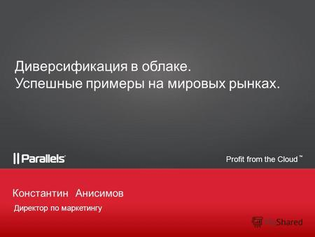 Profit from the Cloud TM Директор по маркетингу КонстантинАнисимов Диверсификация в облаке. Успешные примеры на мировых рынках.