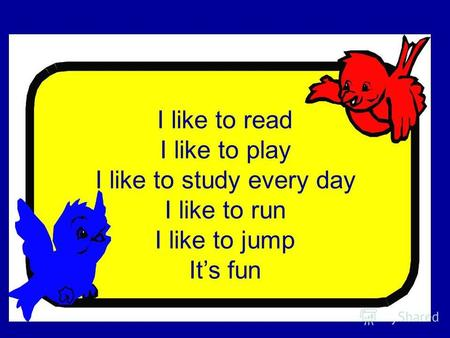 I like to read I like to play I like to study every day I like to run I like to jump Its fun.