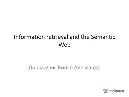 Information retrieval and the Semantic Web Докладчик: Кийко Александр.