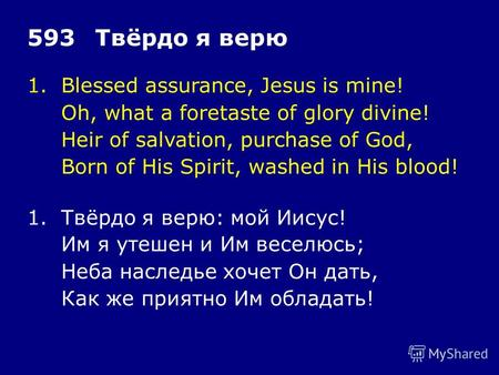 1.Blessed assurance, Jesus is mine! Oh, what a foretaste of glory divine! Heir of salvation, purchase of God, Born of His Spirit, washed in His blood!