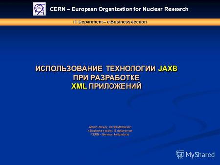 ИСПОЛЬЗОВАНИЕ ТЕХНОЛОГИИ JAXB ПРИ РАЗРАБОТКЕ XML ПРИЛОЖЕНИЙ CERN – European Organization for Nuclear Research IT Department – e-Business Section Afonin.