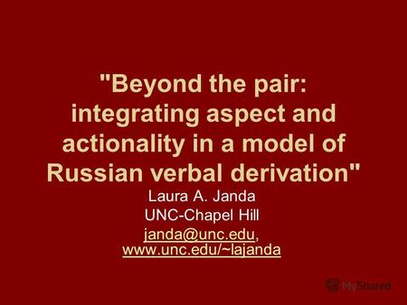 Beyond the pair: integrating aspect and actionality in a model of Russian verbal derivation Laura A. Janda UNC-Chapel Hill janda@unc.edujanda@unc.edu,