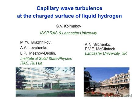 Capillary wave turbulence at the charged surface of liquid hydrogen M.Yu. Brazhnikov, A.A. Levchenko, L.P. Mezhov-Deglin, Institute of Solid State Physics.