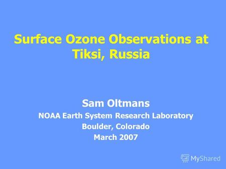 Surface Ozone Observations at Tiksi, Russia Sam Oltmans NOAA Earth System Research Laboratory Boulder, Colorado March 2007.