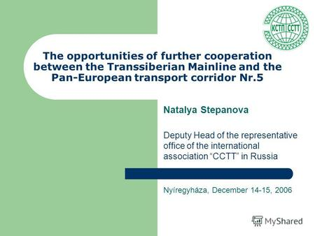 The opportunities of further cooperation between the Transsiberian Mainline and the Pan-European transport corridor Nr.5 Natalya Stepanova Deputy Head.