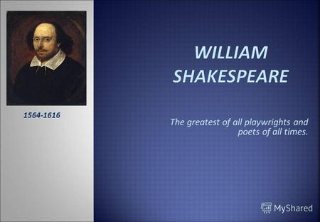the life of william shakespeare one of the greatest playwright of all time Voice your opinion regarding shakespeare as the greatest writer of all time i believe william created irony and humour in life who's better than william shakespeare shakespeare can be one of the greatest writers of all time, but certainly there isn't a the greatest for the whole world.