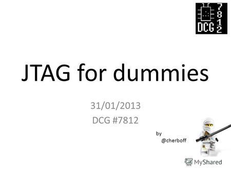 JTAG for dummies 31/01/2013 DCG #7812 by @cherboff.