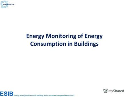 Energy Saving Initiative in the Building Sector in Eastern Europe and Central Asia Energy Monitoring of Energy Consumption in Buildings.