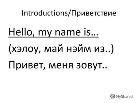 Introductions/Приветствие Hello, my name is… (хэлоу, май нэйм из..) Привет, меня зовут..