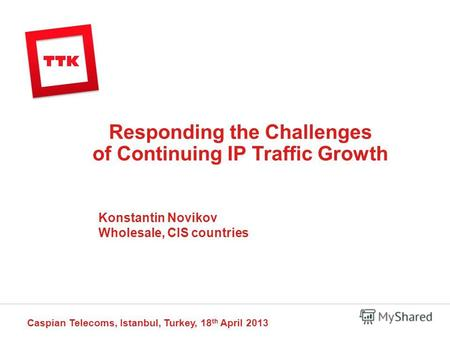 Responding the Challenges of Continuing IP Traffic Growth Caspian Telecoms, Istanbul, Turkey, 18 th April 2013 Konstantin Novikov Wholesale, CIS countries.
