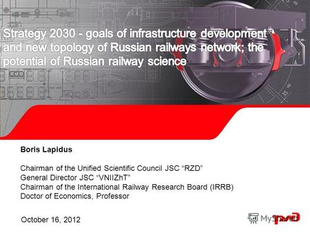 Boris Lapidus Chairman of the Unified Scientific Council JSC RZD General Director JSC VNIIZhT Chairman of the International Railway Research Board (IRRB)