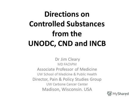 Directions on Controlled Substances from the UNODC, CND and INCB Dr Jim Cleary MD FAChPM Associate Professor of Medicine UW School of Medicine & Public.