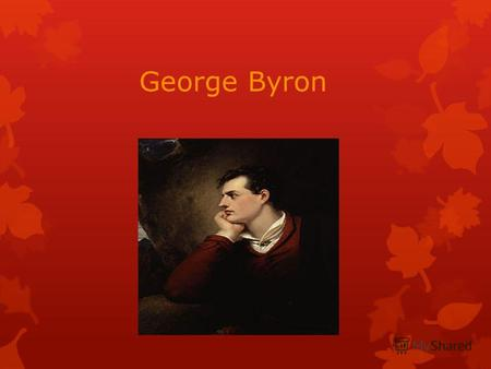 George Byron. George Gordon Noel Byron was born in January 22, 1788 in impoverished noble family in London. Byron's mother left her husband and moved.