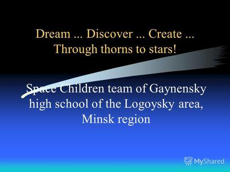 Dream... Discover... Create... Through thorns to stars! Space Children team of Gaynensky high school of the Logoysky area, Minsk region.