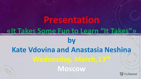 Presentation «It Takes Some Fun to Learn It Takes» by Kate Vdovina and Anastasia Neshina Wednesday, March,13 th Moscow.