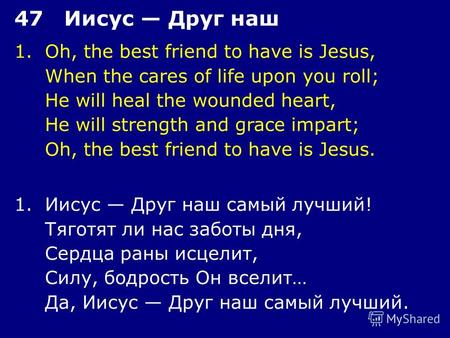 1.Oh, the best friend to have is Jesus, When the cares of life upon you roll; He will heal the wounded heart, He will strength and grace impart; Oh, the.