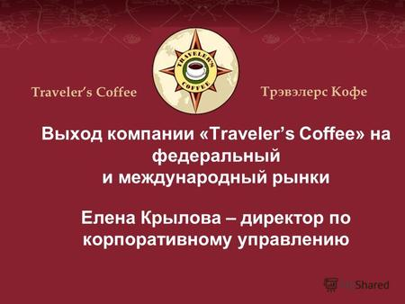 Выход компании «Travelers Coffee» на федеральный и международный рынки Елена Крылова – директор по корпоративному управлению Travelers Coffee Трэвэлерс.