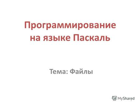 1 Программирование на языке Паскаль Тема: Файлы. Integer, Real, Boolean, Character, String, Text.