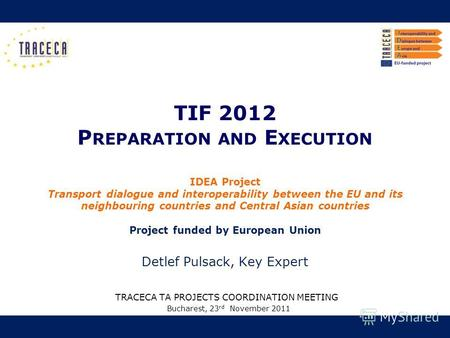 TIF 2012 P REPARATION AND E XECUTION TRACECA TA PROJECTS COORDINATION MEETING Bucharest, 23 rd November 2011 IDEA Project Transport dialogue and interoperability.
