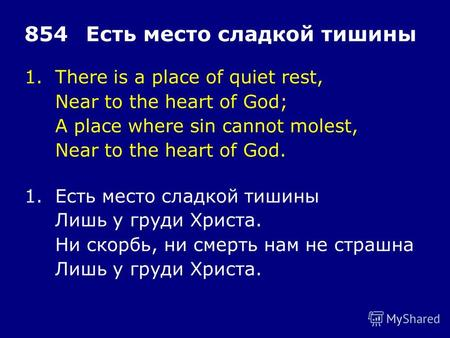 1.There is a place of quiet rest, Near to the heart of God; A place where sin cannot molest, Near to the heart of God. 854Есть место сладкой тишины 1.Есть.