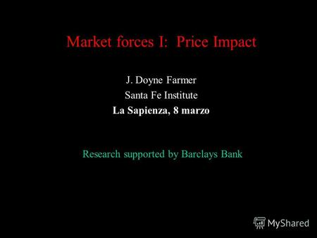 Market forces I: Price Impact J. Doyne Farmer Santa Fe Institute La Sapienza, 8 marzo Research supported by Barclays Bank.