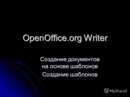 OpenOffice.org Writer Создание документов на основе шаблонов Создание шаблонов.