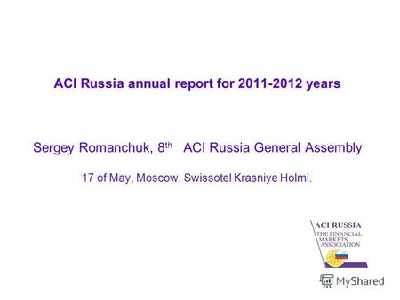 ACI Russia annual report for 2011-2012 years Sergey Romanchuk, 8 th ACI Russia General Assembly 17 of May, Moscow, Swissotel Krasniye Holmi.