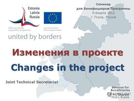 Изменения в проекте Changes in the project Joint Technical Secretariat Seminar for Beneficiaries 5-6 March 2012 Pskov, Russia Семинар для Бенефициаров.