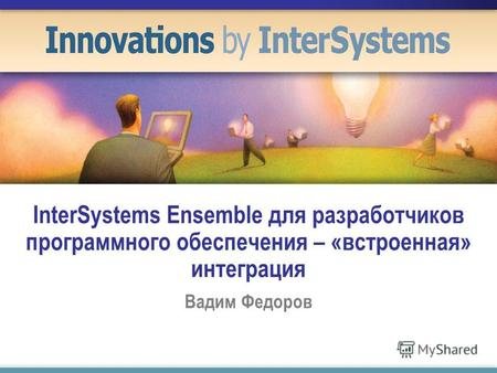 InterSystems Ensemble для разработчиков программного обеспечения – «встроенная» интеграция Вадим Федоров.