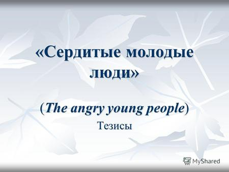 «Сердитые молодые люди» (The angry young people) Тезисы.