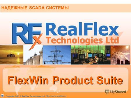 Copyright, 2007 © RealFlex Technologies Ltd.  НАДЕЖНЫЕ SCADA СИСТЕМЫ FlexWin Product Suite.