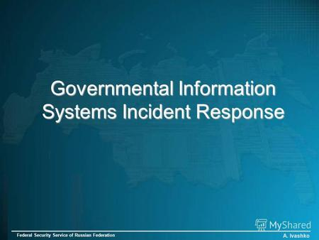 Governmental Information Systems Incident Response A. Ivashko Federal Security Service of Russian Federation.