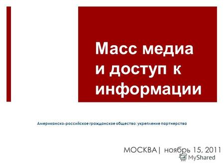 Масс медиа и доступ к информации US-Russian Civil Society: Deepening Partnerships Moscow | Nov. 15, 2011 Американско-российское гражданское общество: укрепление.
