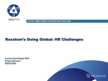 Rosatoms Going Global: HR Challenges STATE ATOMIC ENERGY CORPORATION ROSATOM Larissa Strutskaya, PhD Project Director ROSATOM.