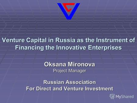 Venture Capital in Russia as the Instrument of Financing the Innovative Enterprises Oksana Mironova Project Manager Russian Association For Direct and.